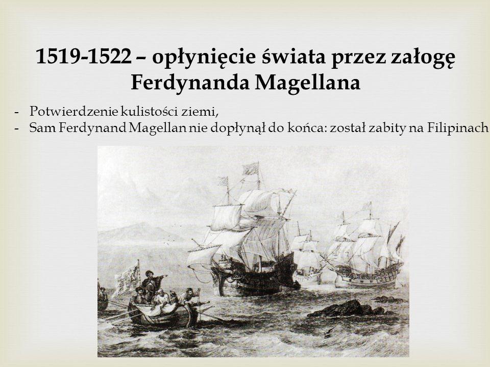 1519-1522 – opłynięcie świata przez załogę Ferdynanda Magellana -Potwierdzenie kulistości ziemi, -Sam Ferdynand Magellan nie dopłynął do końca: został zabity na Filipinach