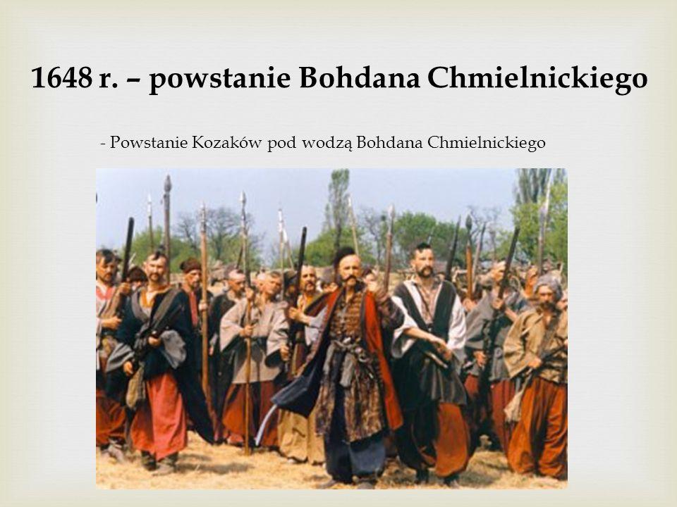 1648 r. – powstanie Bohdana Chmielnickiego - Powstanie Kozaków pod wodzą Bohdana Chmielnickiego