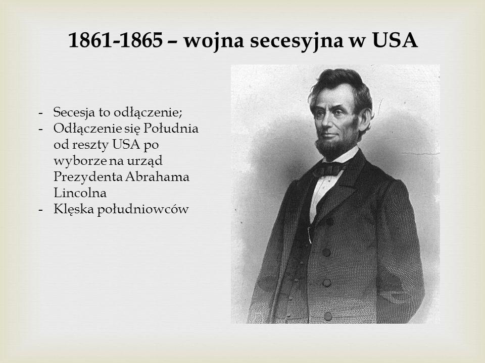 1861-1865 – wojna secesyjna w USA -Secesja to odłączenie; -Odłączenie się Południa od reszty USA po wyborze na urząd Prezydenta Abrahama Lincolna -Klęska południowców