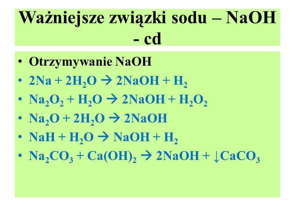 Ważniejsze związki sodu – NaOH - cd Otrzymywanie NaOH 2Na + 2H 2 O  2NaOH + H 2 Na 2 O 2 + H 2 O  2NaOH + H 2 O 2 Na 2 O + 2H 2 O  2NaOH NaH + H 2