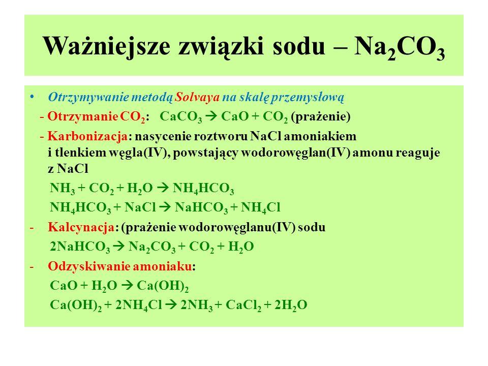 Ważniejsze związki sodu – Na 2 CO 3 Otrzymywanie metodą Solvaya na skalę przemysłową - Otrzymanie CO 2 : CaCO 3  CaO + CO 2 (prażenie) - Karbonizacja