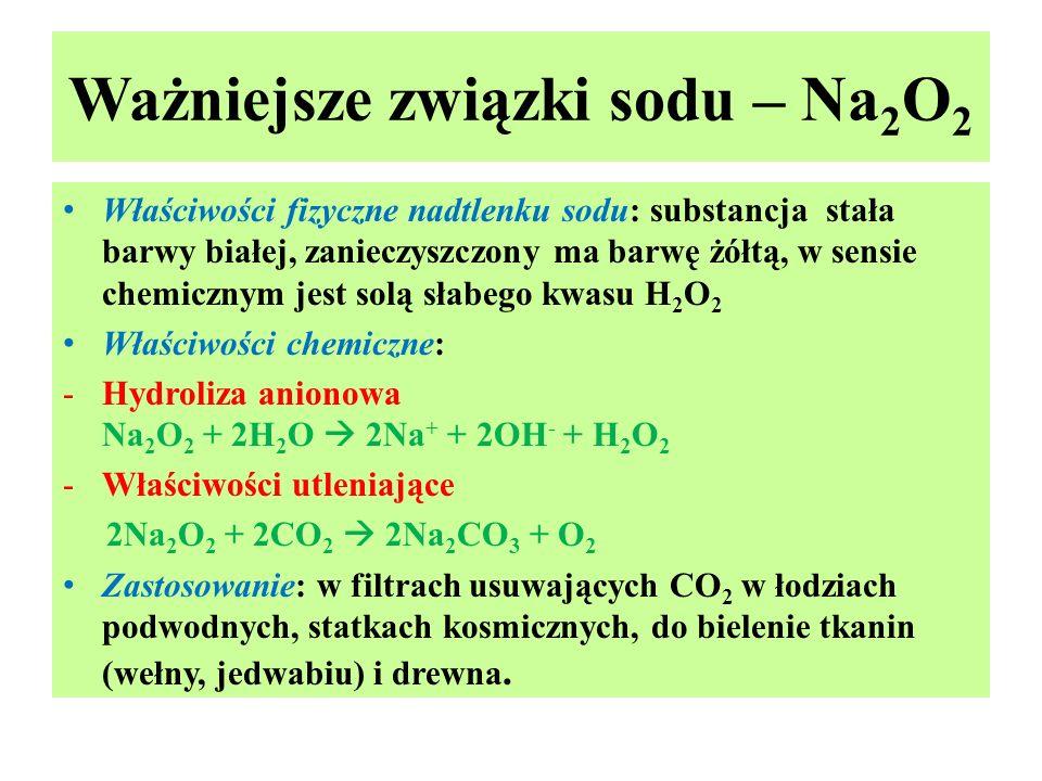 Ważniejsze związki sodu – Na 2 O 2 Właściwości fizyczne nadtlenku sodu: substancja stała barwy białej, zanieczyszczony ma barwę żółtą, w sensie chemic
