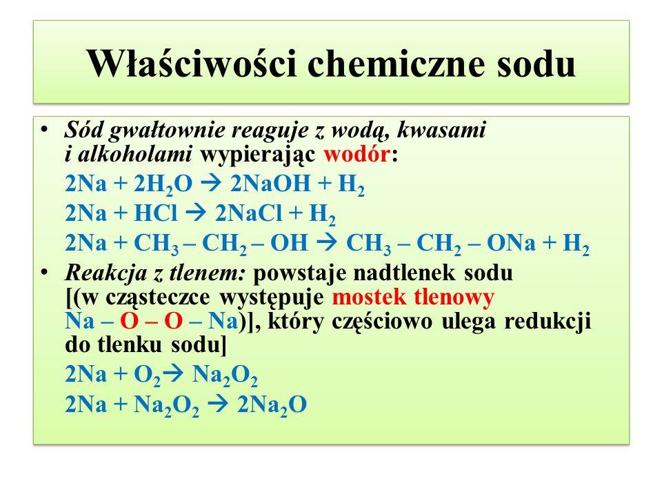 Właściwości chemiczne sodu Sód gwałtownie reaguje z wodą, kwasami i alkoholami wypierając wodór: 2Na + 2H 2 O  2NaOH + H 2 2Na + HCl  2NaCl + H 2 2N