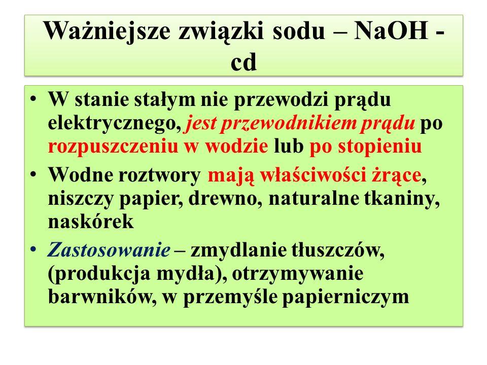 Ważniejsze związki sodu – NaOH - cd W stanie stałym nie przewodzi prądu elektrycznego, jest przewodnikiem prądu po rozpuszczeniu w wodzie lub po stopi