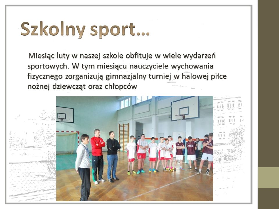 Miesiąc luty w naszej szkole obfituje w wiele wydarzeń sportowych. W tym miesiącu nauczyciele wychowania fizycznego zorganizują gimnazjalny turniej w