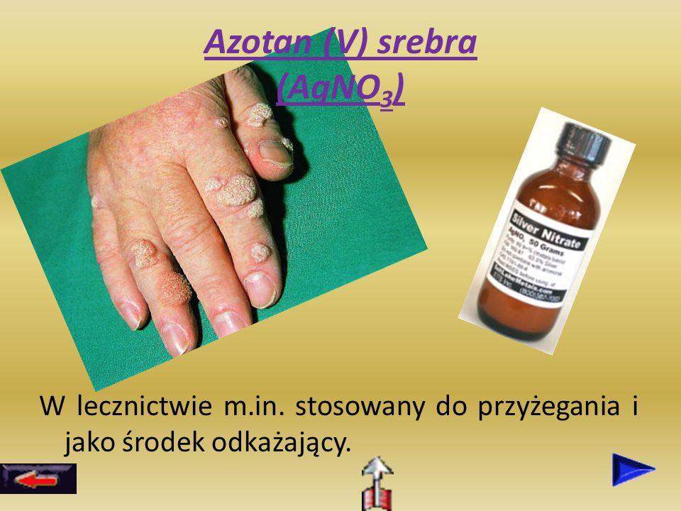 Azotan (V) srebra (AgNO 3 ) W lecznictwie m.in. stosowany do przyżegania i jako środek odkażający.