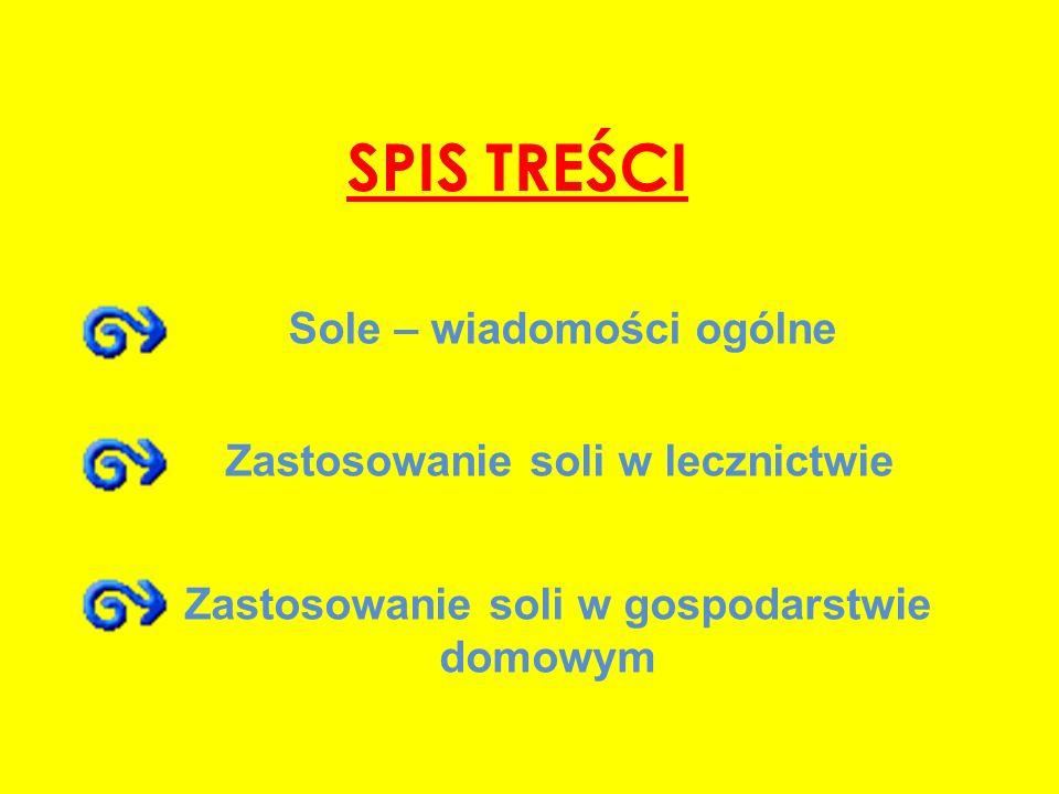 SPIS TREŚCI Zastosowanie soli w lecznictwie Zastosowanie soli w gospodarstwie domowym Sole – wiadomości ogólne