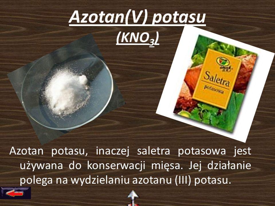Azotan(V) potasu (KNO 3 ) Azotan potasu, inaczej saletra potasowa jest używana do konserwacji mięsa. Jej działanie polega na wydzielaniu azotanu (III)
