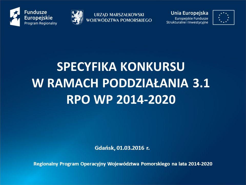 SPECYFIKA KONKURSU W RAMACH PODDZIAŁANIA 3.1 RPO WP 2014-2020 Gdańsk, 01.03.2016 r.
