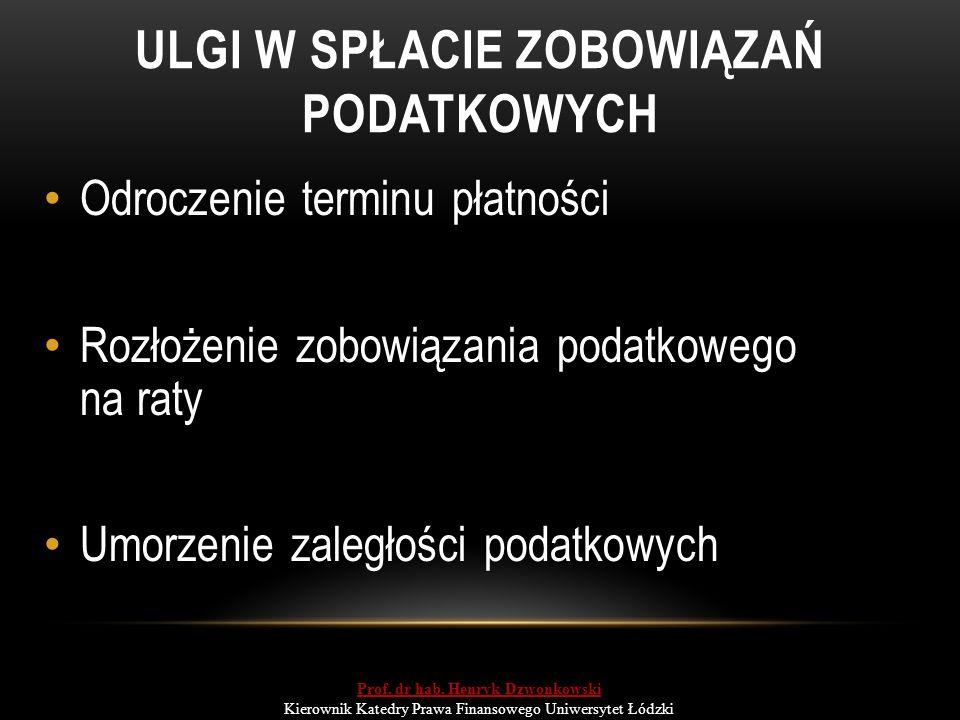 ULGI W SPŁACIE ZOBOWIĄZAŃ PODATKOWYCH Odroczenie terminu płatności Rozłożenie zobowiązania podatkowego na raty Umorzenie zaległości podatkowych Prof.
