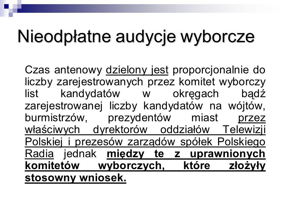 Nieodpłatne audycje wyborcze Czas antenowy dzielony jest proporcjonalnie do liczby zarejestrowanych przez komitet wyborczy list kandydatów w okręgach bądź zarejestrowanej liczby kandydatów na wójtów, burmistrzów, prezydentów miast przez właściwych dyrektorów oddziałów Telewizji Polskiej i prezesów zarządów spółek Polskiego Radia jednak między te z uprawnionych komitetów wyborczych, które złożyły stosowny wniosek.