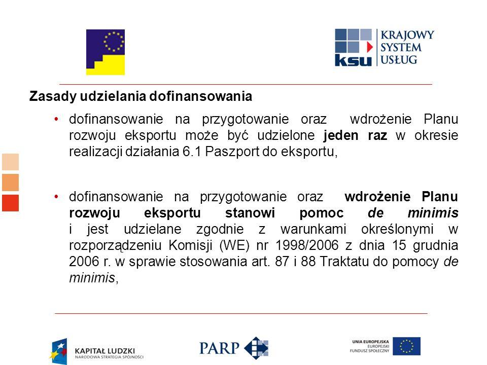 Zasady udzielania dofinansowania dofinansowanie na przygotowanie oraz wdrożenie Planu rozwoju eksportu może być udzielone jeden raz w okresie realizacji działania 6.1 Paszport do eksportu, dofinansowanie na przygotowanie oraz wdrożenie Planu rozwoju eksportu stanowi pomoc de minimis i jest udzielane zgodnie z warunkami określonymi w rozporządzeniu Komisji (WE) nr 1998/2006 z dnia 15 grudnia 2006 r.
