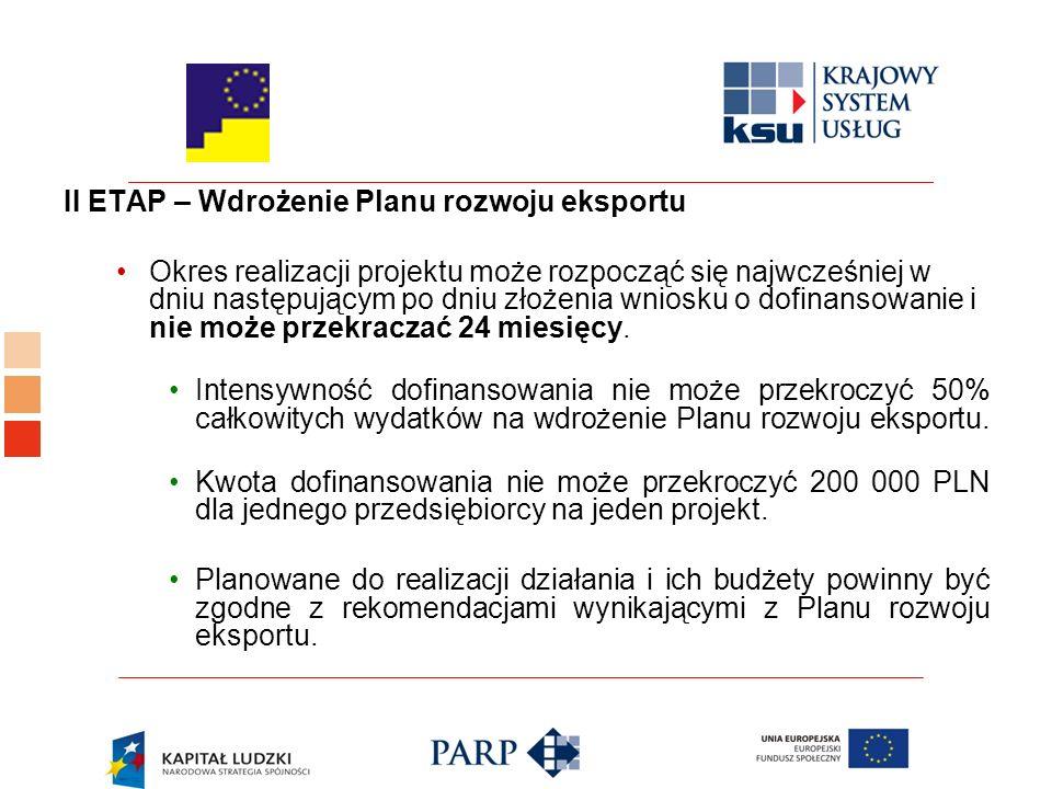 II ETAP – Wdrożenie Planu rozwoju eksportu Okres realizacji projektu może rozpocząć się najwcześniej w dniu następującym po dniu złożenia wniosku o dofinansowanie i nie może przekraczać 24 miesięcy.