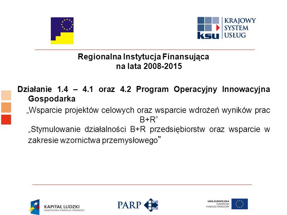"""Regionalna Instytucja Finansująca na lata 2008-2015 Działanie 1.4 – 4.1 oraz 4.2 Program Operacyjny Innowacyjna Gospodarka """"Wsparcie projektów celowych oraz wsparcie wdrożeń wyników prac B+R """"Stymulowanie działalności B+R przedsiębiorstw oraz wsparcie w zakresie wzornictwa przemysłowego"""