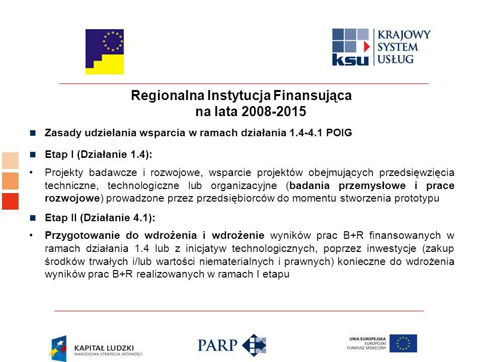 Regionalna Instytucja Finansująca na lata 2008-2015 Zasady udzielania wsparcia w ramach działania 1.4-4.1 POIG Etap I (Działanie 1.4): Projekty badawcze i rozwojowe, wsparcie projektów obejmujących przedsięwzięcia techniczne, technologiczne lub organizacyjne (badania przemysłowe i prace rozwojowe) prowadzone przez przedsiębiorców do momentu stworzenia prototypu Etap II (Działanie 4.1): Przygotowanie do wdrożenia i wdrożenie wyników prac B+R finansowanych w ramach działania 1.4 lub z inicjatyw technologicznych, poprzez inwestycje (zakup środków trwałych i/lub wartości niematerialnych i prawnych) konieczne do wdrożenia wyników prac B+R realizowanych w ramach I etapu