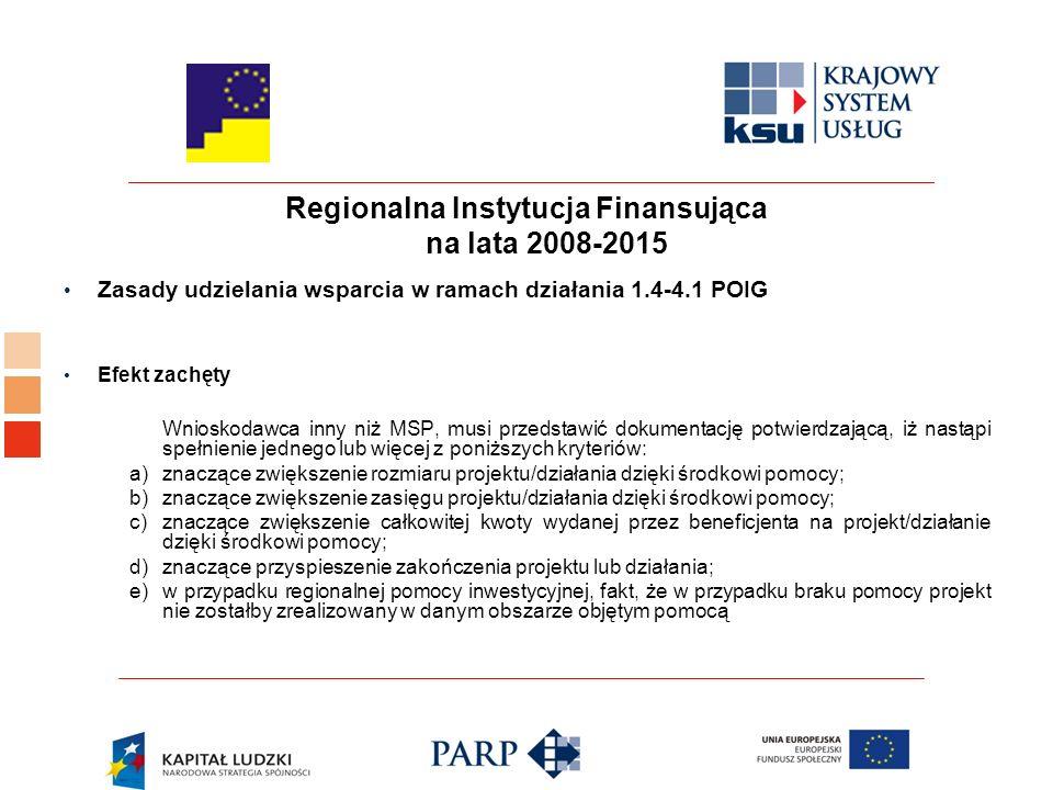 Regionalna Instytucja Finansująca na lata 2008-2015 Zasady udzielania wsparcia w ramach działania 1.4-4.1 POIG Efekt zachęty Wnioskodawca inny niż MSP, musi przedstawić dokumentację potwierdzającą, iż nastąpi spełnienie jednego lub więcej z poniższych kryteriów: a) znaczące zwiększenie rozmiaru projektu/działania dzięki środkowi pomocy; b) znaczące zwiększenie zasięgu projektu/działania dzięki środkowi pomocy; c) znaczące zwiększenie całkowitej kwoty wydanej przez beneficjenta na projekt/działanie dzięki środkowi pomocy; d) znaczące przyspieszenie zakończenia projektu lub działania; e) w przypadku regionalnej pomocy inwestycyjnej, fakt, że w przypadku braku pomocy projekt nie zostałby zrealizowany w danym obszarze objętym pomocą