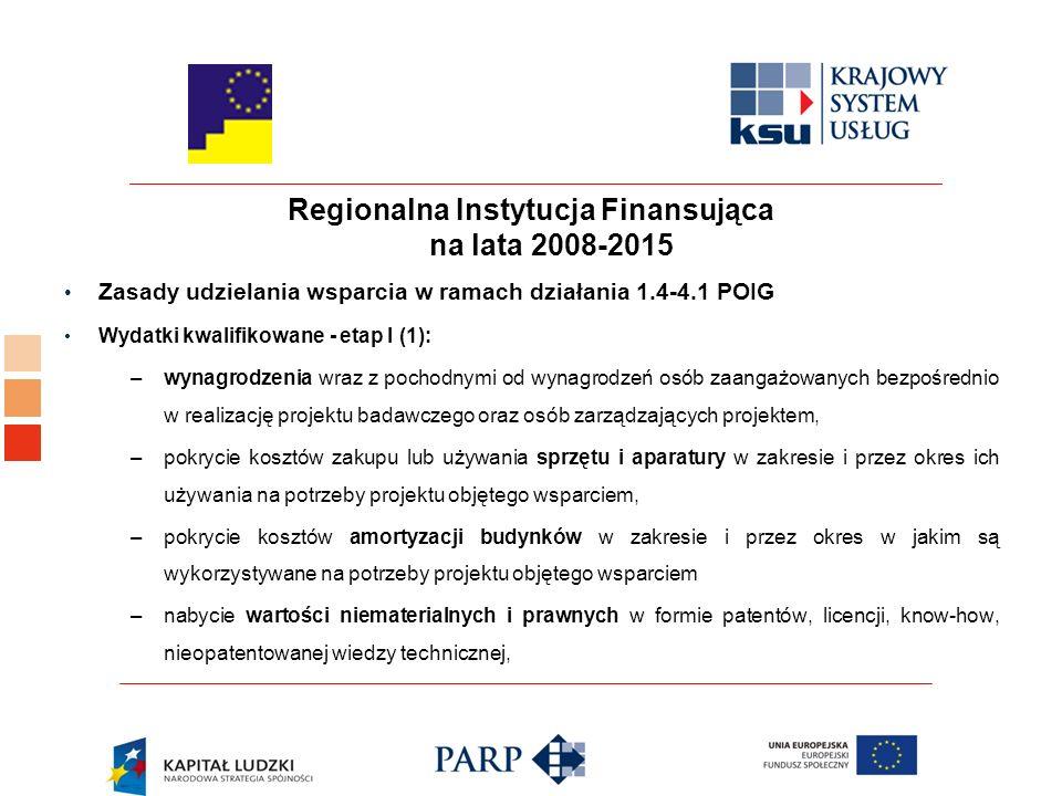 Regionalna Instytucja Finansująca na lata 2008-2015 Zasady udzielania wsparcia w ramach działania 1.4-4.1 POIG Wydatki kwalifikowane - etap I (1): –wynagrodzenia wraz z pochodnymi od wynagrodzeń osób zaangażowanych bezpośrednio w realizację projektu badawczego oraz osób zarządzających projektem, –pokrycie kosztów zakupu lub używania sprzętu i aparatury w zakresie i przez okres ich używania na potrzeby projektu objętego wsparciem, –pokrycie kosztów amortyzacji budynków w zakresie i przez okres w jakim są wykorzystywane na potrzeby projektu objętego wsparciem –nabycie wartości niematerialnych i prawnych w formie patentów, licencji, know-how, nieopatentowanej wiedzy technicznej,