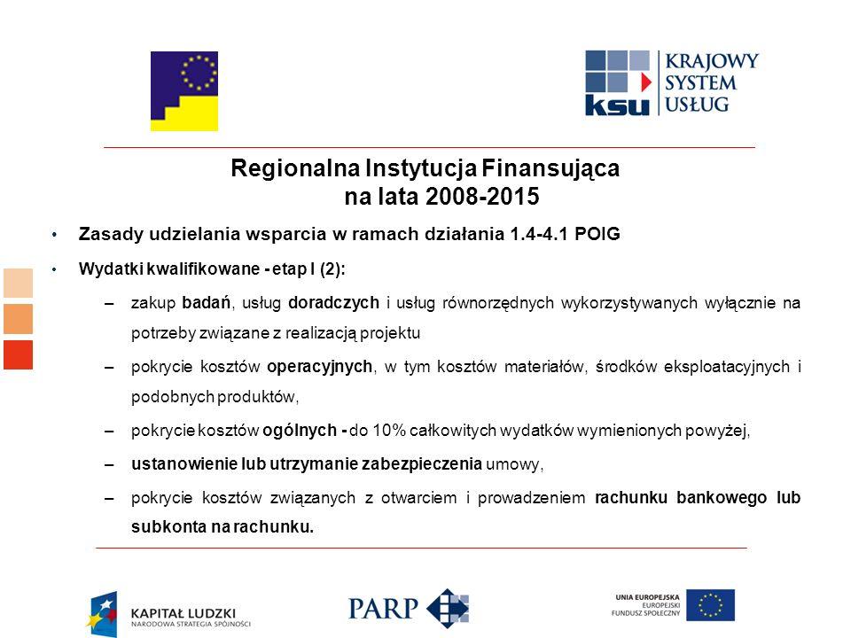 Regionalna Instytucja Finansująca na lata 2008-2015 Zasady udzielania wsparcia w ramach działania 1.4-4.1 POIG Wydatki kwalifikowane - etap I (2): –zakup badań, usług doradczych i usług równorzędnych wykorzystywanych wyłącznie na potrzeby związane z realizacją projektu –pokrycie kosztów operacyjnych, w tym kosztów materiałów, środków eksploatacyjnych i podobnych produktów, –pokrycie kosztów ogólnych - do 10% całkowitych wydatków wymienionych powyżej, –ustanowienie lub utrzymanie zabezpieczenia umowy, –pokrycie kosztów związanych z otwarciem i prowadzeniem rachunku bankowego lub subkonta na rachunku.