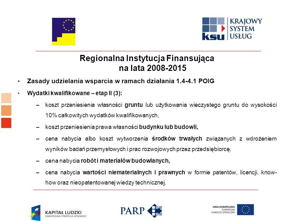 Regionalna Instytucja Finansująca na lata 2008-2015 Zasady udzielania wsparcia w ramach działania 1.4-4.1 POIG Wydatki kwalifikowane – etap II (3): –koszt przeniesienia własności gruntu lub użytkowania wieczystego gruntu do wysokości 10% całkowitych wydatków kwalifikowanych, –koszt przeniesienia prawa własności budynku lub budowli, –cena nabycia albo koszt wytworzenia środków trwałych związanych z wdrożeniem wyników badań przemysłowych i prac rozwojowych przez przedsiębiorcę, –cena nabycia robót i materiałów budowlanych, –cena nabycia wartości niematerialnych i prawnych w formie patentów, licencji, know- how oraz nieopatentowanej wiedzy technicznej,