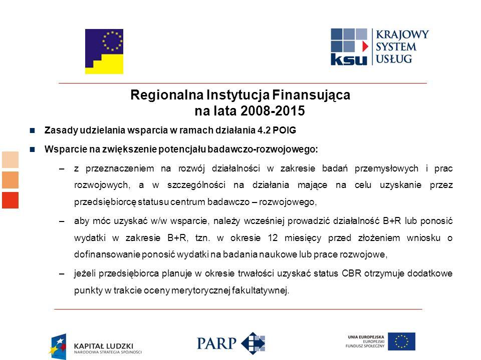 Regionalna Instytucja Finansująca na lata 2008-2015 Zasady udzielania wsparcia w ramach działania 4.2 POIG Wsparcie na zwiększenie potencjału badawczo-rozwojowego: –z przeznaczeniem na rozwój działalności w zakresie badań przemysłowych i prac rozwojowych, a w szczególności na działania mające na celu uzyskanie przez przedsiębiorcę statusu centrum badawczo – rozwojowego, –aby móc uzyskać w/w wsparcie, należy wcześniej prowadzić działalność B+R lub ponosić wydatki w zakresie B+R, tzn.