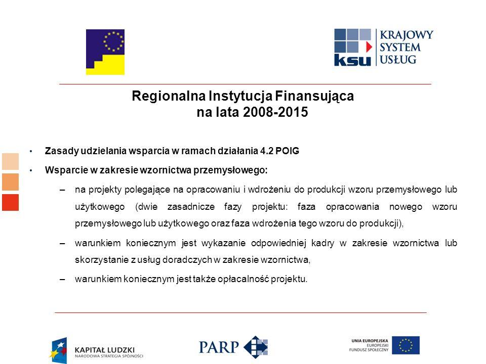 Regionalna Instytucja Finansująca na lata 2008-2015 Zasady udzielania wsparcia w ramach działania 4.2 POIG Wsparcie w zakresie wzornictwa przemysłowego: –na projekty polegające na opracowaniu i wdrożeniu do produkcji wzoru przemysłowego lub użytkowego (dwie zasadnicze fazy projektu: faza opracowania nowego wzoru przemysłowego lub użytkowego oraz faza wdrożenia tego wzoru do produkcji), –warunkiem koniecznym jest wykazanie odpowiedniej kadry w zakresie wzornictwa lub skorzystanie z usług doradczych w zakresie wzornictwa, –warunkiem koniecznym jest także opłacalność projektu.