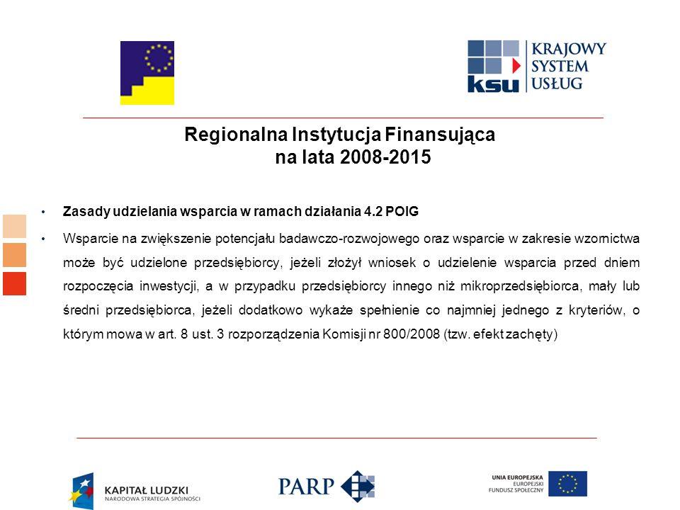 Regionalna Instytucja Finansująca na lata 2008-2015 Zasady udzielania wsparcia w ramach działania 4.2 POIG Wsparcie na zwiększenie potencjału badawczo-rozwojowego oraz wsparcie w zakresie wzornictwa może być udzielone przedsiębiorcy, jeżeli złożył wniosek o udzielenie wsparcia przed dniem rozpoczęcia inwestycji, a w przypadku przedsiębiorcy innego niż mikroprzedsiębiorca, mały lub średni przedsiębiorca, jeżeli dodatkowo wykaże spełnienie co najmniej jednego z kryteriów, o którym mowa w art.