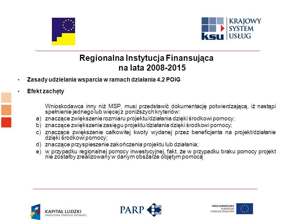 Regionalna Instytucja Finansująca na lata 2008-2015 Zasady udzielania wsparcia w ramach działania 4.2 POIG Efekt zachęty Wnioskodawca inny niż MSP, musi przedstawić dokumentację potwierdzającą, iż nastąpi spełnienie jednego lub więcej z poniższych kryteriów: a) znaczące zwiększenie rozmiaru projektu/działania dzięki środkowi pomocy; b) znaczące zwiększenie zasięgu projektu/działania dzięki środkowi pomocy; c) znaczące zwiększenie całkowitej kwoty wydanej przez beneficjenta na projekt/działanie dzięki środkowi pomocy; d) znaczące przyspieszenie zakończenia projektu lub działania; e) w przypadku regionalnej pomocy inwestycyjnej, fakt, że w przypadku braku pomocy projekt nie zostałby zrealizowany w danym obszarze objętym pomocą
