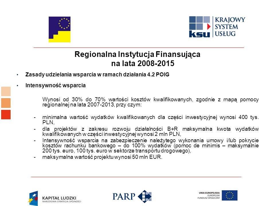 Regionalna Instytucja Finansująca na lata 2008-2015 Zasady udzielania wsparcia w ramach działania 4.2 POIG Intensywność wsparcia Wynosi od 30% do 70% wartości kosztów kwalifikowanych, zgodnie z mapą pomocy regionalnej na lata 2007-2013, przy czym: - minimalna wartość wydatków kwalifikowanych dla części inwestycyjnej wynosi 400 tys.