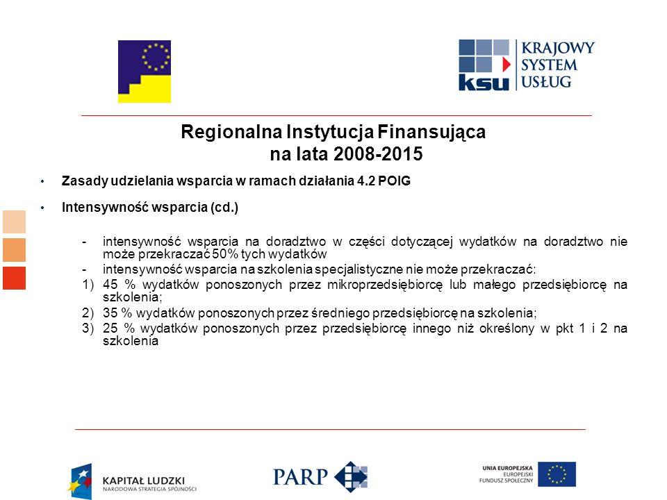 Regionalna Instytucja Finansująca na lata 2008-2015 Zasady udzielania wsparcia w ramach działania 4.2 POIG Intensywność wsparcia (cd.) - intensywność wsparcia na doradztwo w części dotyczącej wydatków na doradztwo nie może przekraczać 50% tych wydatków -intensywność wsparcia na szkolenia specjalistyczne nie może przekraczać: 1)45 % wydatków ponoszonych przez mikroprzedsiębiorcę lub małego przedsiębiorcę na szkolenia; 2)35 % wydatków ponoszonych przez średniego przedsiębiorcę na szkolenia; 3)25 % wydatków ponoszonych przez przedsiębiorcę innego niż określony w pkt 1 i 2 na szkolenia