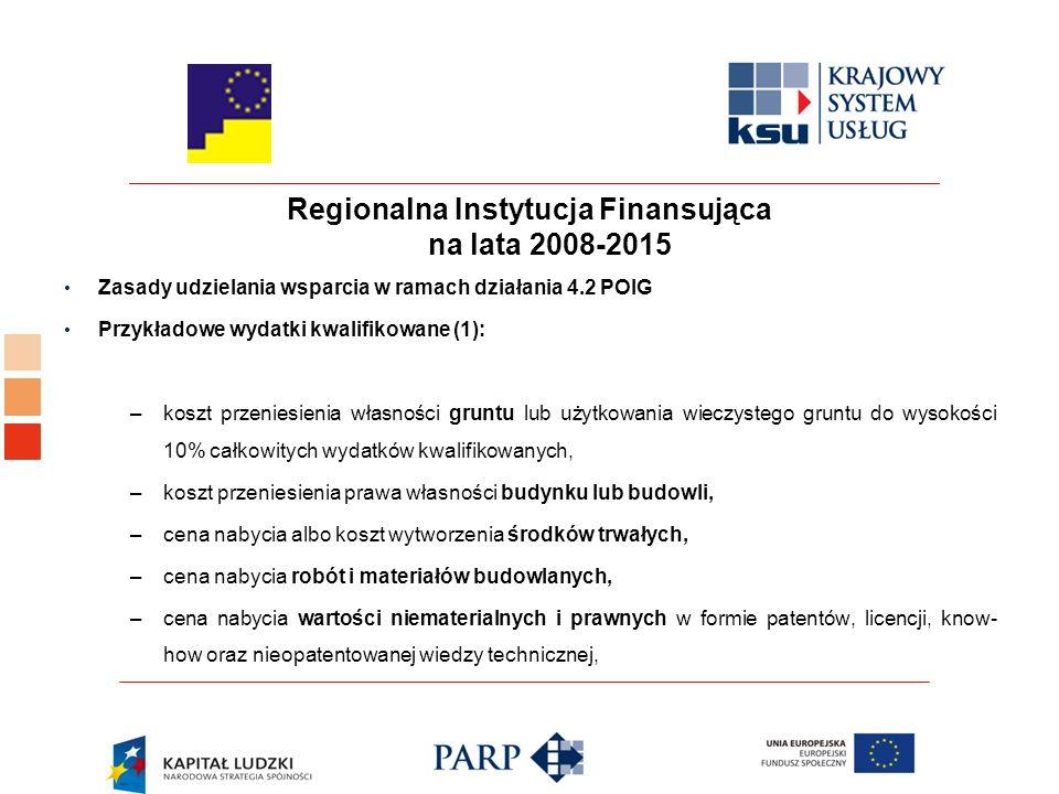 Regionalna Instytucja Finansująca na lata 2008-2015 Zasady udzielania wsparcia w ramach działania 4.2 POIG Przykładowe wydatki kwalifikowane (1): –koszt przeniesienia własności gruntu lub użytkowania wieczystego gruntu do wysokości 10% całkowitych wydatków kwalifikowanych, –koszt przeniesienia prawa własności budynku lub budowli, –cena nabycia albo koszt wytworzenia środków trwałych, –cena nabycia robót i materiałów budowlanych, –cena nabycia wartości niematerialnych i prawnych w formie patentów, licencji, know- how oraz nieopatentowanej wiedzy technicznej,
