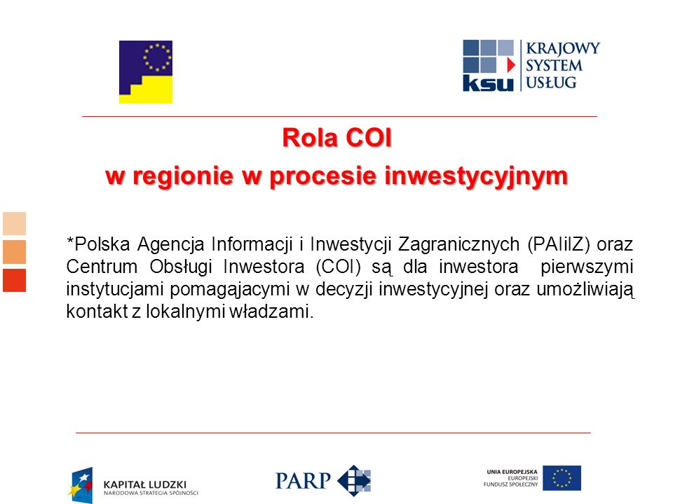 Rola COI w regionie w procesie inwestycyjnym *Polska Agencja Informacji i Inwestycji Zagranicznych (PAIiIZ) oraz Centrum Obsługi Inwestora (COI) są dla inwestora pierwszymi instytucjami pomagąjacymi w decyzji inwestycyjnej oraz umożliwiają kontakt z lokalnymi władzami.