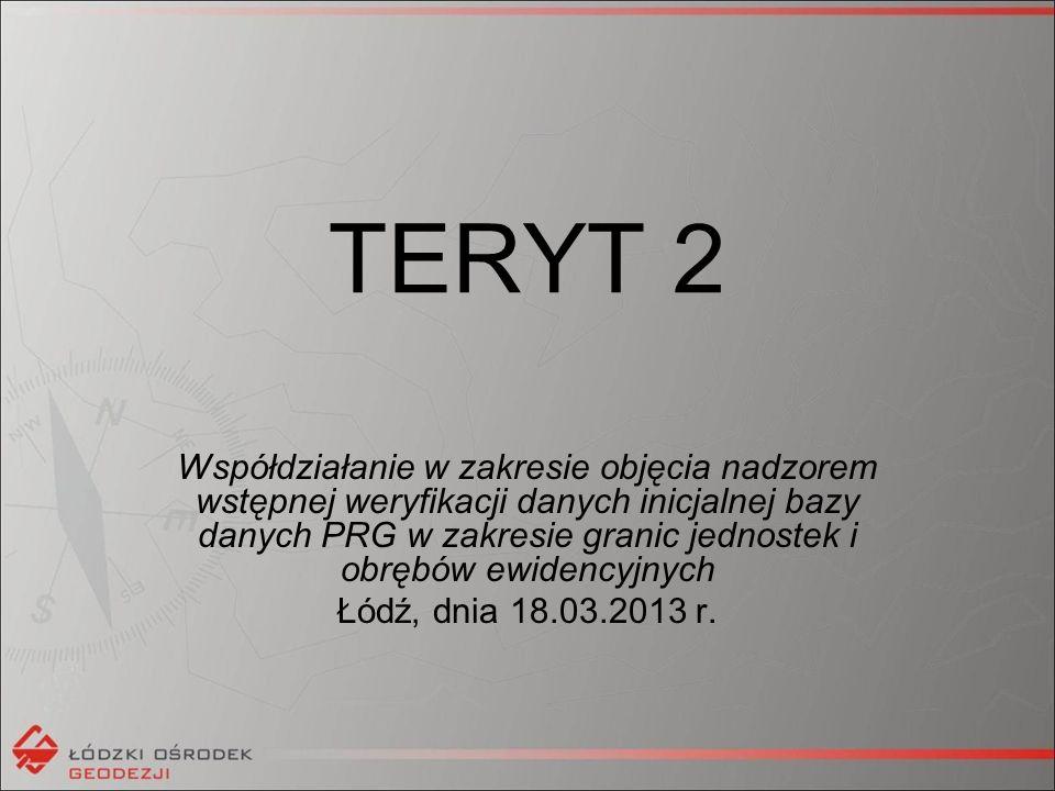 TERYT 2 Współdziałanie w zakresie objęcia nadzorem wstępnej weryfikacji danych inicjalnej bazy danych PRG w zakresie granic jednostek i obrębów ewidencyjnych Łódź, dnia 18.03.2013 r.
