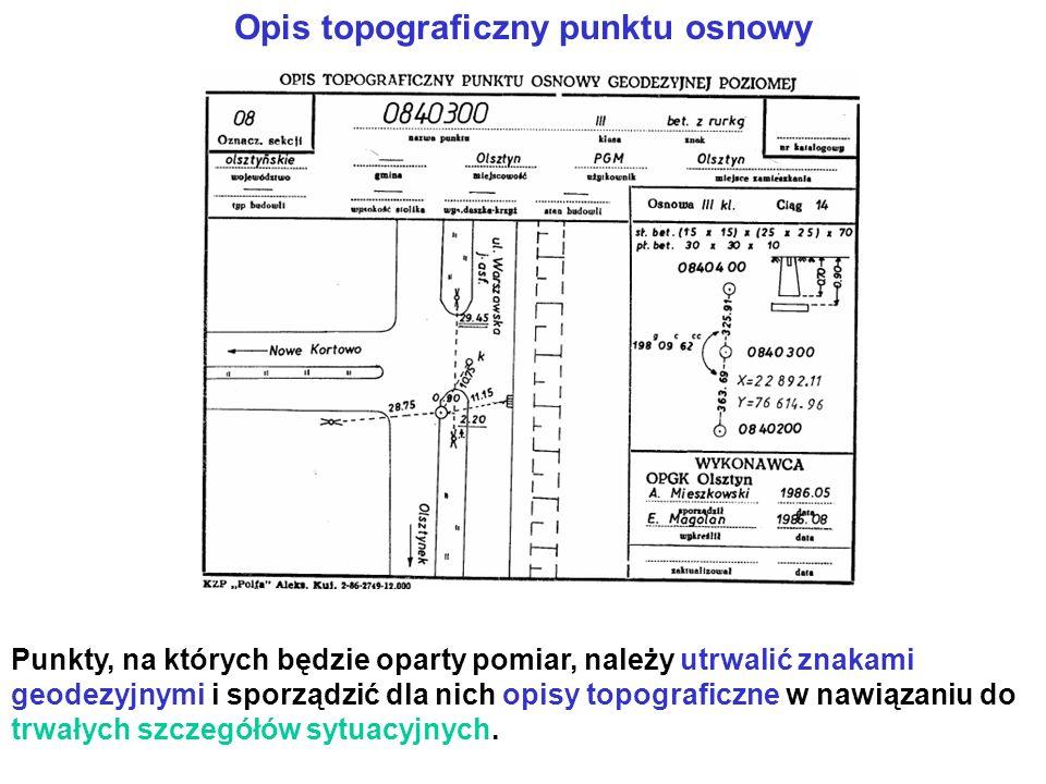 Opis topograficzny punktu osnowy Punkty, na których będzie oparty pomiar, należy utrwalić znakami geodezyjnymi i sporządzić dla nich opisy topograficzne w nawiązaniu do trwałych szczegółów sytuacyjnych.