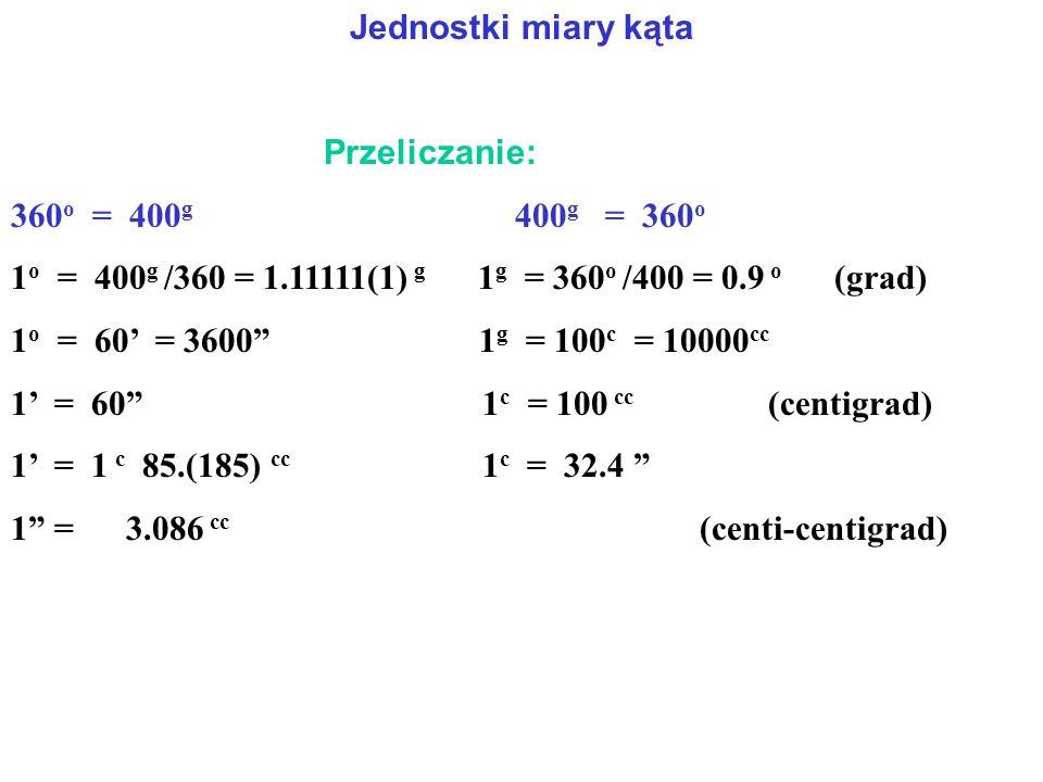 Jednostki miary kąta Przeliczanie: 360 o = 400 g 400 g = 360 o 1 o = 400 g /360 = 1.11111(1) g 1 g = 360 o /400 = 0.9 o (grad) 1 o = 60' = 3600 1 g = 100 c = 10000 cc 1' = 60 1 c = 100 cc (centigrad) 1' = 1 c 85.(185) cc 1 c = 32.4 1 = 3.086 cc (centi-centigrad)