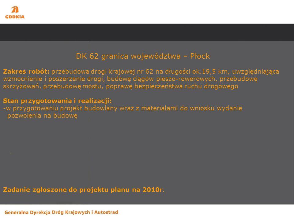 DK 62 granica województwa – Płock Zakres robót: przebudowa drogi krajowej nr 62 na długości ok.19,5 km, uwzględniająca wzmocnienie i poszerzenie drogi