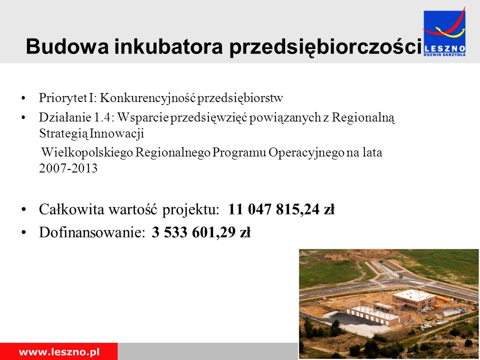 Budowa inkubatora przedsiębiorczości Priorytet I: Konkurencyjność przedsiębiorstw Działanie 1.4: Wsparcie przedsięwzięć powiązanych z Regionalną Strategią Innowacji Wielkopolskiego Regionalnego Programu Operacyjnego na lata 2007-2013 Całkowita wartość projektu: 11 047 815,24 zł Dofinansowanie: 3 533 601,29 zł