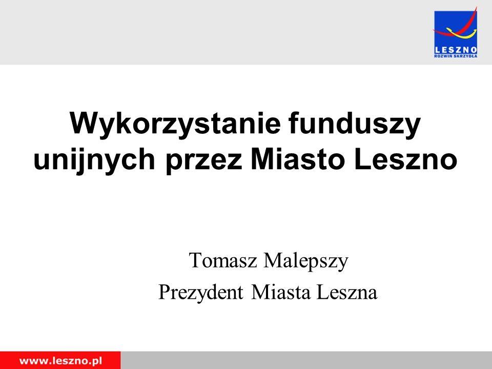 Wykorzystanie funduszy unijnych przez Miasto Leszno Tomasz Malepszy Prezydent Miasta Leszna