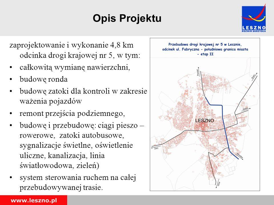 Opis Projektu zaprojektowanie i wykonanie 4,8 km odcinka drogi krajowej nr 5, w tym: całkowitą wymianę nawierzchni, budowę ronda budowę zatoki dla kontroli w zakresie ważenia pojazdów remont przejścia podziemnego, budowę i przebudowę: ciągi pieszo – rowerowe, zatoki autobusowe, sygnalizacje świetlne, oświetlenie uliczne, kanalizacja, linia światłowodowa, zieleń) system sterowania ruchem na całej przebudowywanej trasie.