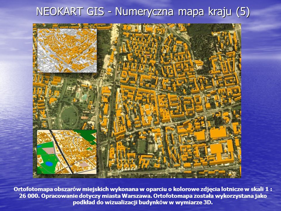 NEOKART GIS - Numeryczna mapa kraju (5) Ortofotomapa obszar ó w miejskich wykonana w oparciu o kolorowe zdjęcia lotnicze w skali 1 : 26 000. Opracowan
