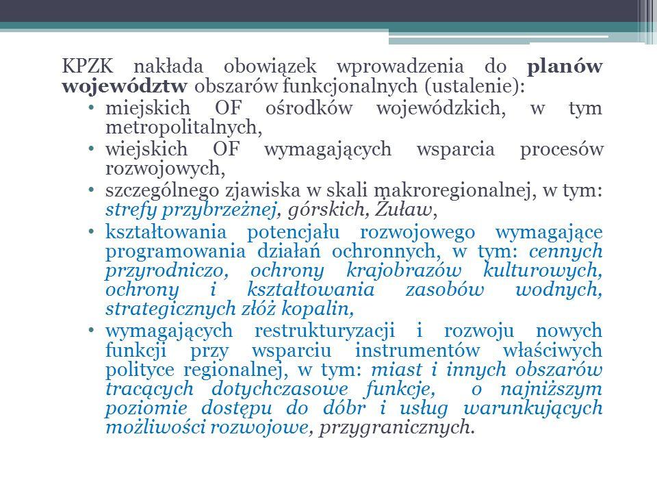 KPZK nakłada obowiązek wprowadzenia do planów województw obszarów funkcjonalnych (ustalenie): miejskich OF ośrodków wojewódzkich, w tym metropolitalnych, wiejskich OF wymagających wsparcia procesów rozwojowych, szczególnego zjawiska w skali makroregionalnej, w tym: strefy przybrzeżnej, górskich, Żuław, kształtowania potencjału rozwojowego wymagające programowania działań ochronnych, w tym: cennych przyrodniczo, ochrony krajobrazów kulturowych, ochrony i kształtowania zasobów wodnych, strategicznych złóż kopalin, wymagających restrukturyzacji i rozwoju nowych funkcji przy wsparciu instrumentów właściwych polityce regionalnej, w tym: miast i innych obszarów tracących dotychczasowe funkcje, o najniższym poziomie dostępu do dóbr i usług warunkujących możliwości rozwojowe, przygranicznych.