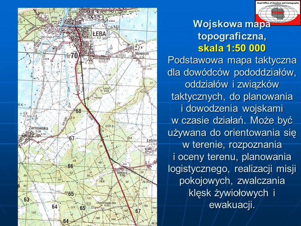 Wojskowa mapa topograficzna, skala 1:50 000 Podstawowa mapa taktyczna dla dowódców pododdziałów, oddziałów i związków taktycznych, do planowania i dowodzenia wojskami w czasie działań.