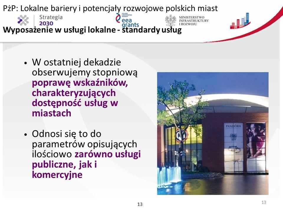 PżP: Lokalne bariery i potencjały rozwojowe polskich miast Wyposażenie w usługi lokalne - standardy usług W ostatniej dekadzie obserwujemy stopniową poprawę wskaźników, charakteryzujących dostępność usług w miastach Odnosi się to do parametrów opisujących ilościowo zarówno usługi publiczne, jak i komercyjne 13