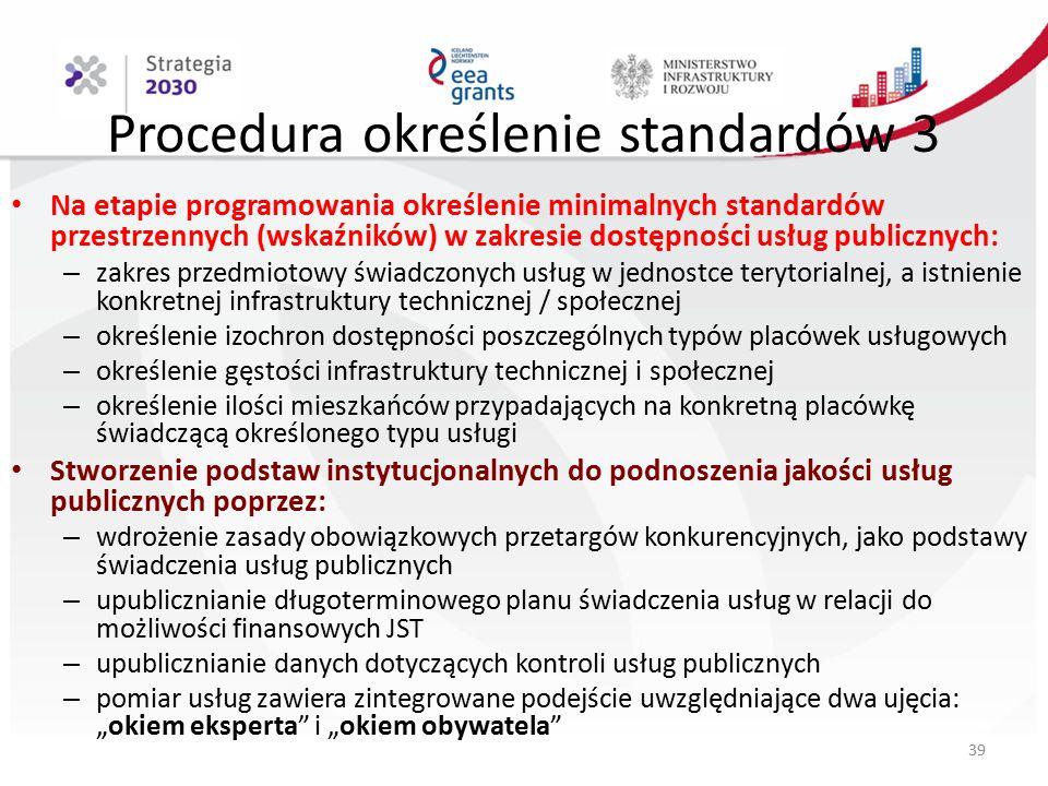 """Procedura określenie standardów 3 Na etapie programowania określenie minimalnych standardów przestrzennych (wskaźników) w zakresie dostępności usług publicznych: – zakres przedmiotowy świadczonych usług w jednostce terytorialnej, a istnienie konkretnej infrastruktury technicznej / społecznej – określenie izochron dostępności poszczególnych typów placówek usługowych – określenie gęstości infrastruktury technicznej i społecznej – określenie ilości mieszkańców przypadających na konkretną placówkę świadczącą określonego typu usługi Stworzenie podstaw instytucjonalnych do podnoszenia jakości usług publicznych poprzez: – wdrożenie zasady obowiązkowych przetargów konkurencyjnych, jako podstawy świadczenia usług publicznych – upublicznianie długoterminowego planu świadczenia usług w relacji do możliwości finansowych JST – upublicznianie danych dotyczących kontroli usług publicznych – pomiar usług zawiera zintegrowane podejście uwzględniające dwa ujęcia: """"okiem eksperta i """"okiem obywatela 39"""
