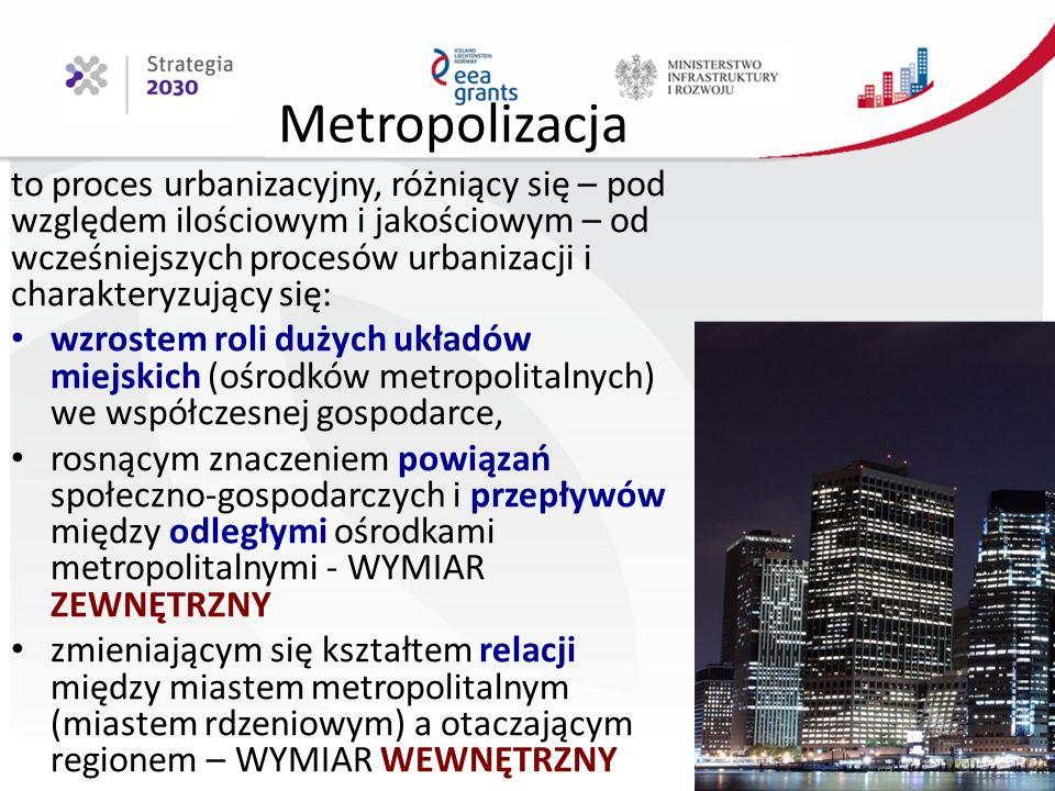 Metropolizacja to proces urbanizacyjny, różniący się – pod względem ilościowym i jakościowym – od wcześniejszych procesów urbanizacji i charakteryzujący się: wzrostem roli dużych układów miejskich (ośrodków metropolitalnych) we współczesnej gospodarce, rosnącym znaczeniem powiązań społeczno-gospodarczych i przepływów między odległymi ośrodkami metropolitalnymi - WYMIAR ZEWNĘTRZNY zmieniającym się kształtem relacji między miastem metropolitalnym (miastem rdzeniowym) a otaczającym regionem – WYMIAR WEWNĘTRZNY 6