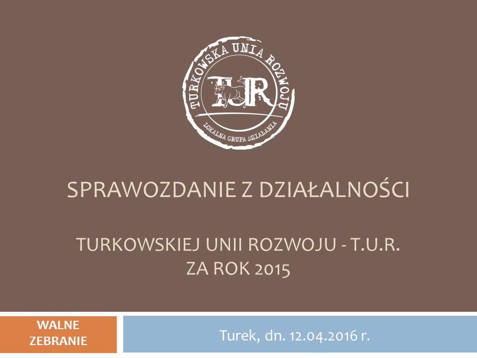 SPRAWOZDANIE Z DZIAŁALNOŚCI TURKOWSKIEJ UNII ROZWOJU - T.U.R. ZA ROK 2015 Turek, dn. 12.04.2016 r. WALNE ZEBRANIE