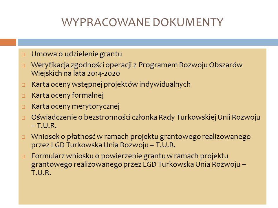 WYPRACOWANE DOKUMENTY  Umowa o udzielenie grantu  Weryfikacja zgodności operacji z Programem Rozwoju Obszarów Wiejskich na lata 2014-2020  Karta oceny wstępnej projektów indywidualnych  Karta oceny formalnej  Karta oceny merytorycznej  Oświadczenie o bezstronności członka Rady Turkowskiej Unii Rozwoju – T.U.R.