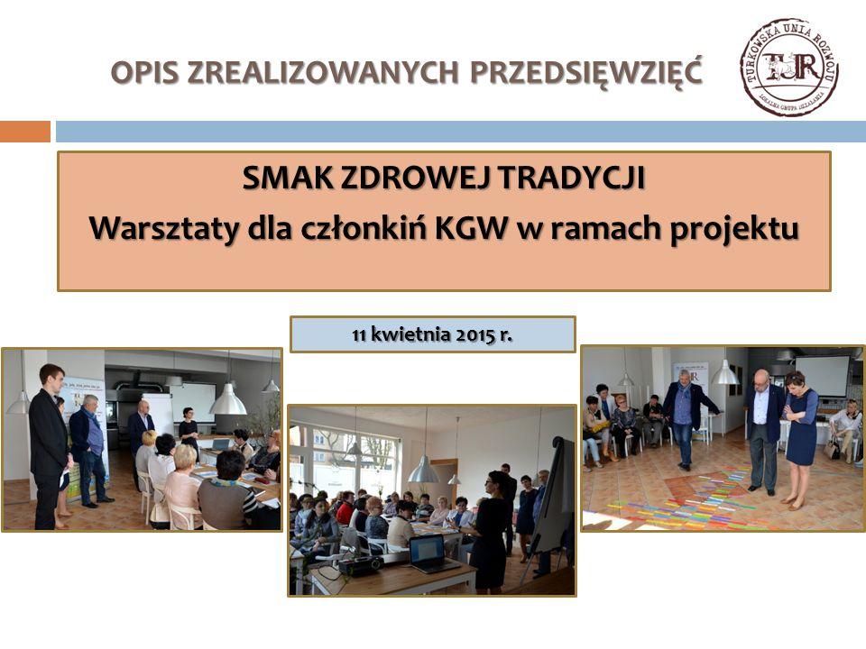 OPIS ZREALIZOWANYCH PRZEDSIĘWZIĘĆ SMAK ZDROWEJ TRADYCJI Warsztaty dla członkiń KGW w ramach projektu 11 kwietnia 2015 r.