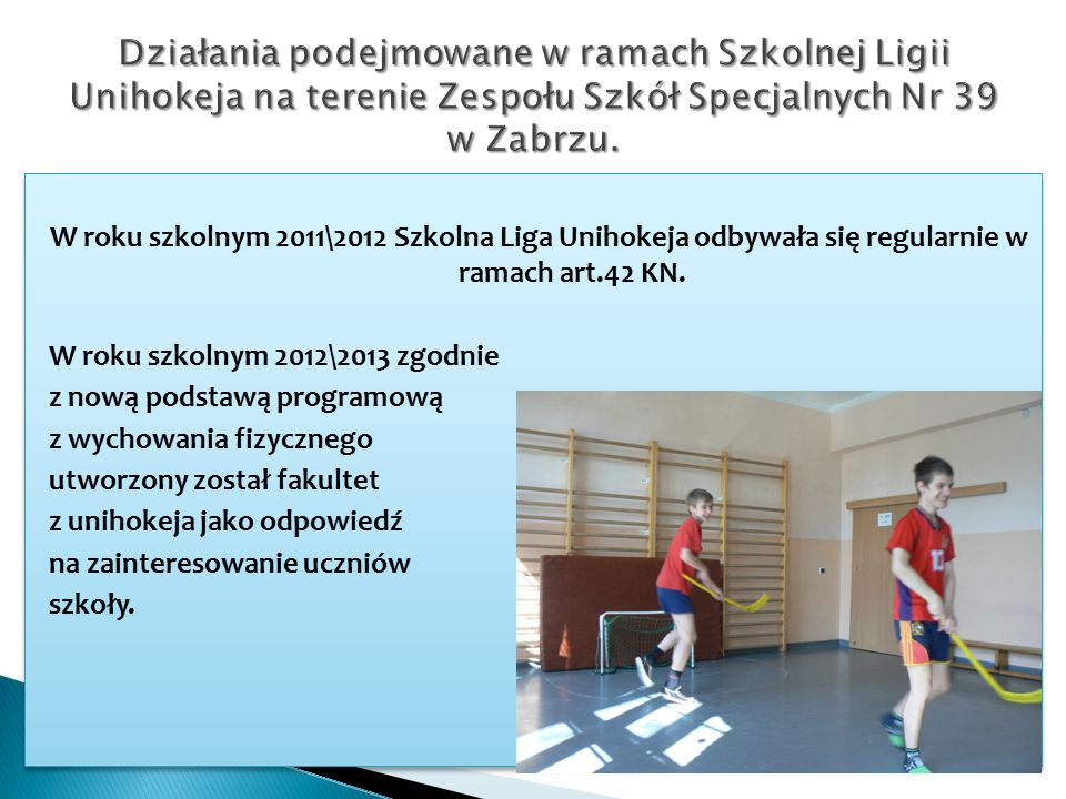W roku szkolnym 2011\2012 Szkolna Liga Unihokeja odbywała się regularnie w ramach art.42 KN.