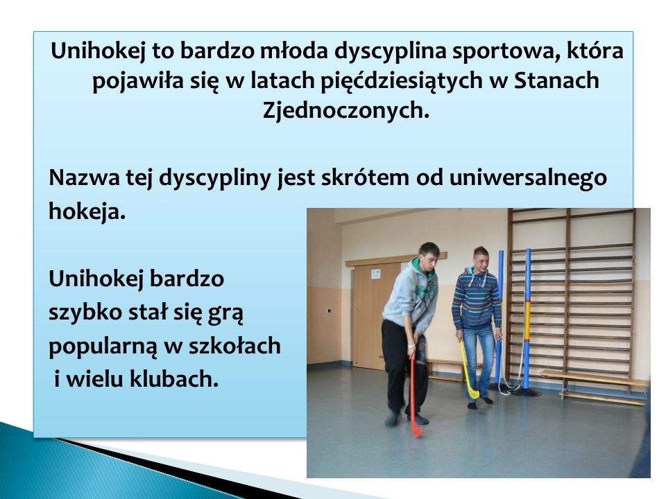 Unihokej to bardzo młoda dyscyplina sportowa, która pojawiła się w latach pięćdziesiątych w Stanach Zjednoczonych.