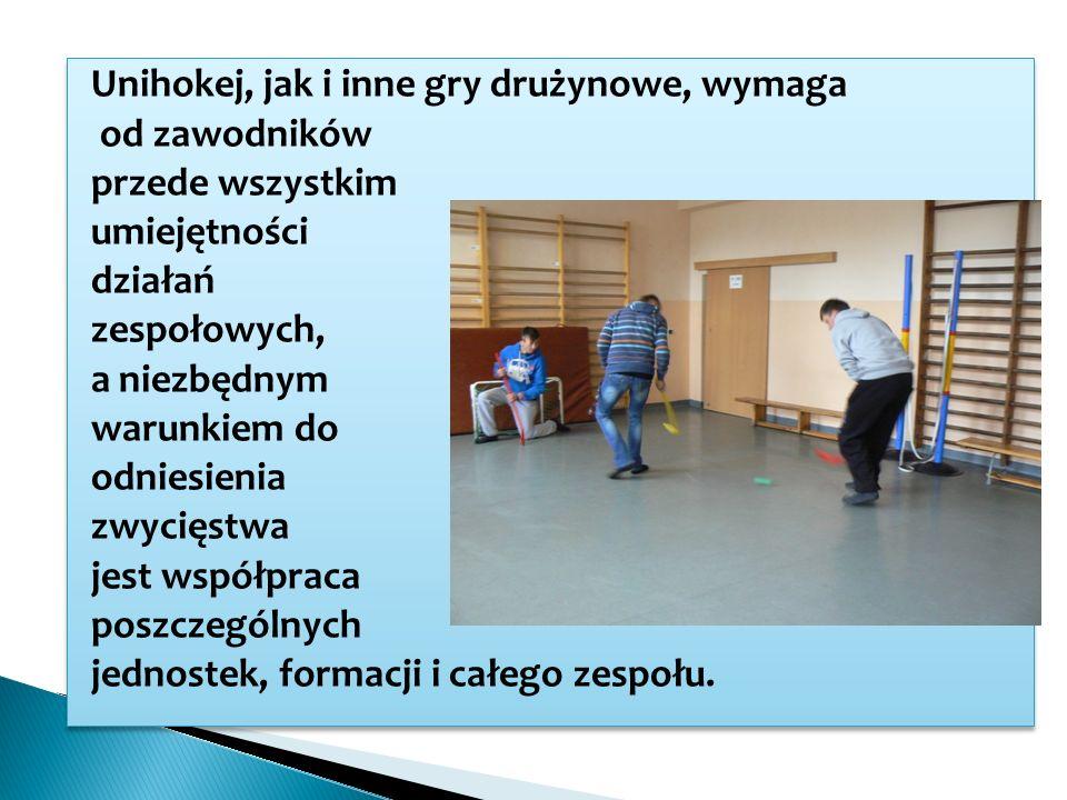 Unihokej, jak i inne gry drużynowe, wymaga od zawodników przede wszystkim umiejętności działań zespołowych, a niezbędnym warunkiem do odniesienia zwycięstwa jest współpraca poszczególnych jednostek, formacji i całego zespołu.